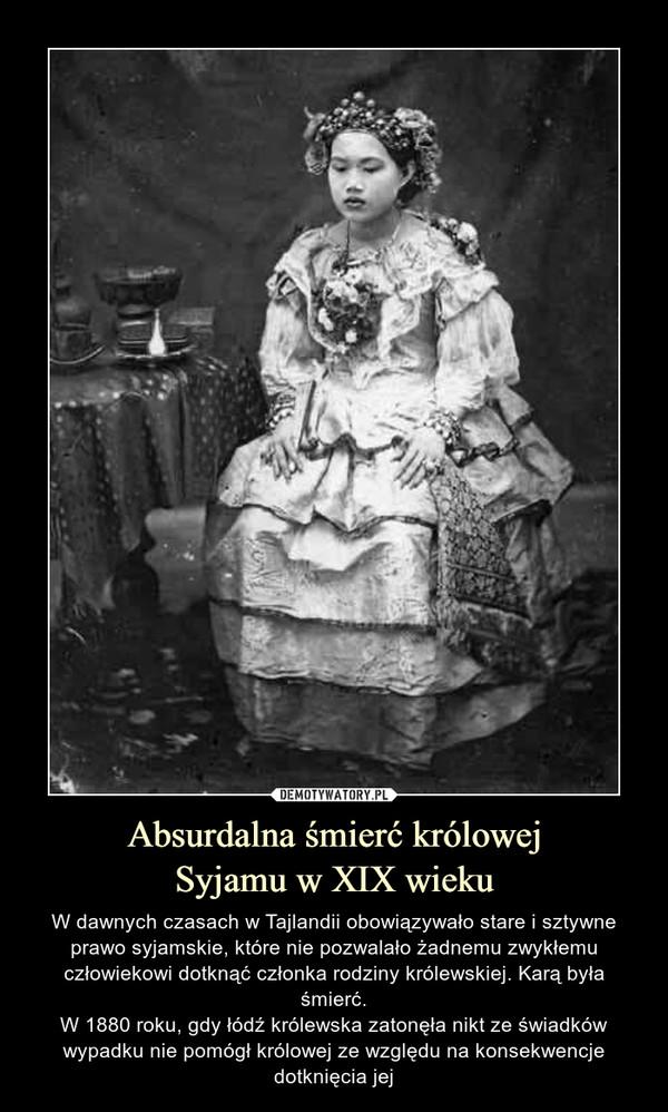 Absurdalna śmierć królowejSyjamu w XIX wieku – W dawnych czasach w Tajlandii obowiązywało stare i sztywne prawo syjamskie, które nie pozwalało żadnemu zwykłemu człowiekowi dotknąć członka rodziny królewskiej. Karą była śmierć.W 1880 roku, gdy łódź królewska zatonęła nikt ze świadków wypadku nie pomógł królowej ze względu na konsekwencje dotknięcia jej