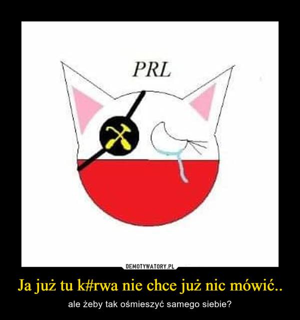 Ja już tu k#rwa nie chce już nic mówić.. – ale żeby tak ośmieszyć samego siebie?