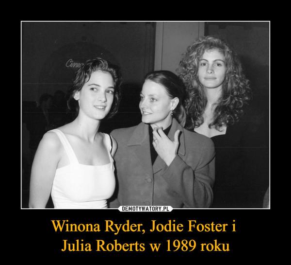 Winona Ryder, Jodie Foster i Julia Roberts w 1989 roku –