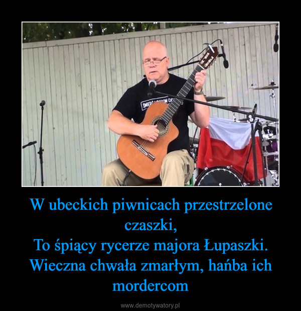 W ubeckich piwnicach przestrzelone czaszki,To śpiący rycerze majora Łupaszki.Wieczna chwała zmarłym, hańba ich mordercom –