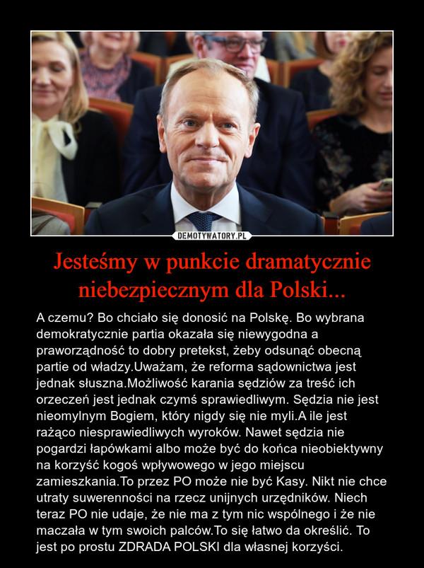 Jesteśmy w punkcie dramatycznie niebezpiecznym dla Polski... – A czemu? Bo chciało się donosić na Polskę. Bo wybrana demokratycznie partia okazała się niewygodna a praworządność to dobry pretekst, żeby odsunąć obecną partie od władzy.Uważam, że reforma sądownictwa jest jednak słuszna.Możliwość karania sędziów za treść ich orzeczeń jest jednak czymś sprawiedliwym. Sędzia nie jest nieomylnym Bogiem, który nigdy się nie myli.A ile jest rażąco niesprawiedliwych wyroków. Nawet sędzia nie pogardzi łapówkami albo może być do końca nieobiektywny na korzyść kogoś wpływowego w jego miejscu zamieszkania.To przez PO może nie być Kasy. Nikt nie chce utraty suwerenności na rzecz unijnych urzędników. Niech teraz PO nie udaje, że nie ma z tym nic wspólnego i że nie maczała w tym swoich palców.To się łatwo da określić. To jest po prostu ZDRADA POLSKI dla własnej korzyści.