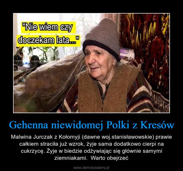 Gehenna niewidomej Polki z Kresów – Malwina Jurczak z Kołomyji (dawne woj.stanisławowskie) prawie całkiem straciła już wzrok, żyje sama dodatkowo cierpi na cukrzycę. Żyje w biedzie odżywiając się głównie samymi ziemniakami.  Warto obejrzeć