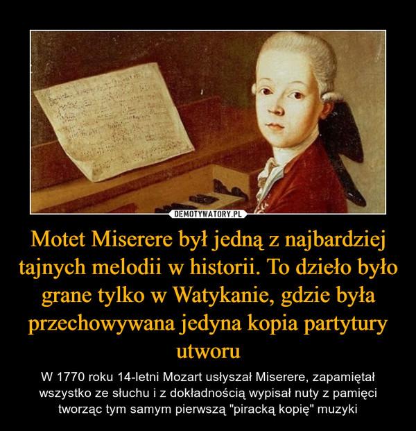 """Motet Miserere był jedną z najbardziej tajnych melodii w historii. To dzieło było grane tylko w Watykanie, gdzie była przechowywana jedyna kopia partytury utworu – W 1770 roku 14-letni Mozart usłyszał Miserere, zapamiętał wszystko ze słuchu i z dokładnością wypisał nuty z pamięci tworząc tym samym pierwszą """"piracką kopię"""" muzyki"""