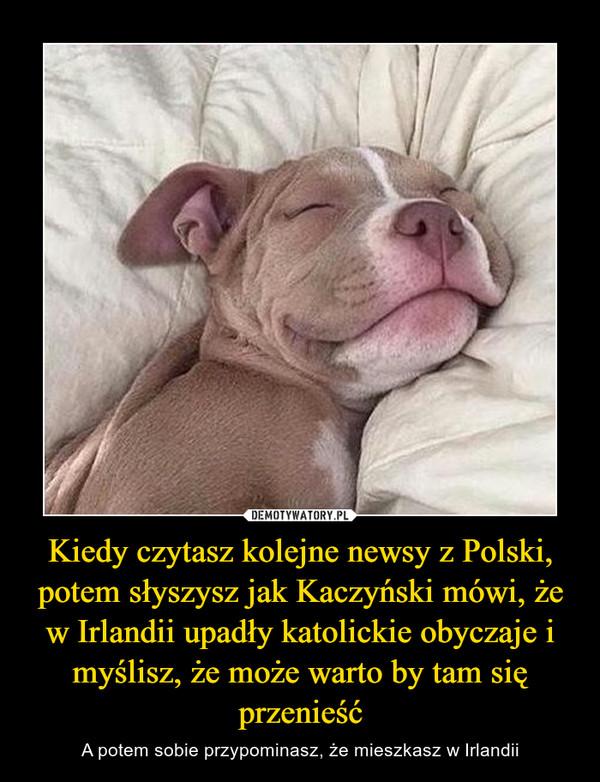 Kiedy czytasz kolejne newsy z Polski, potem słyszysz jak Kaczyński mówi, że w Irlandii upadły katolickie obyczaje i myślisz, że może warto by tam się przenieść – A potem sobie przypominasz, że mieszkasz w Irlandii