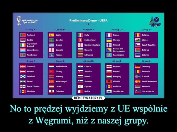 No to prędzej wyjdziemy z UE wspólnie z Węgrami, niż z naszej grupy. –