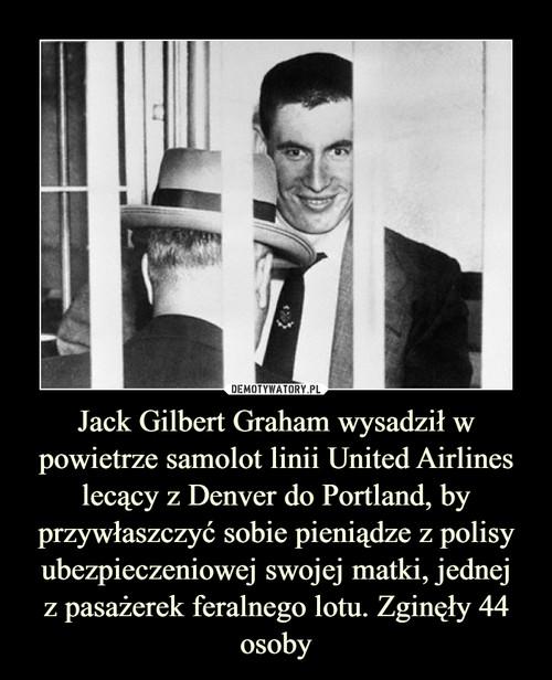 Jack Gilbert Graham wysadził w powietrze samolot linii United Airlines lecący z Denver do Portland, by przywłaszczyć sobie pieniądze z polisy ubezpieczeniowej swojej matki, jednej z pasażerek feralnego lotu. Zginęły 44 osoby