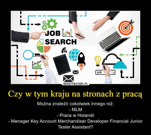 Czy w tym kraju na stronach z pracą – Można znaleźć cokolwiek innego niż:- MLM- Praca w Holandii- Menager Key Account Merchandiser Developer Financial Junior Tester Assistant?