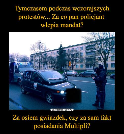 Tymczasem podczas wczorajszych protestów... Za co pan policjant  wlepia mandat? Za osiem gwiazdek, czy za sam fakt posiadania Multipli?