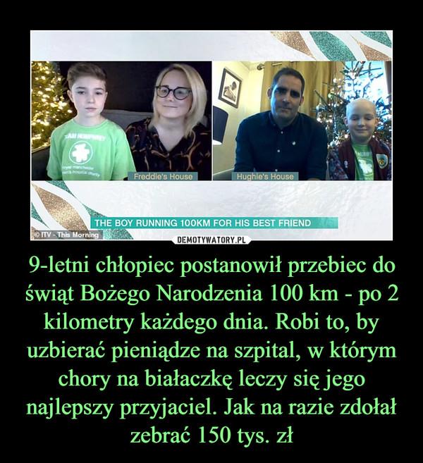 9-letni chłopiec postanowił przebiec do świąt Bożego Narodzenia 100 km - po 2 kilometry każdego dnia. Robi to, by uzbierać pieniądze na szpital, w którym chory na białaczkę leczy się jego najlepszy przyjaciel. Jak na razie zdołał zebrać 150 tys. zł –