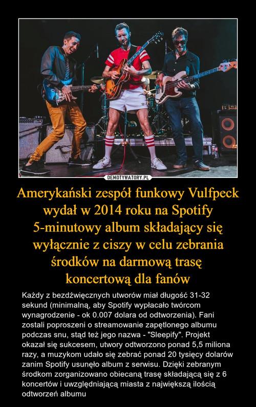 Amerykański zespół funkowy Vulfpeck wydał w 2014 roku na Spotify 5-minutowy album składający się wyłącznie z ciszy w celu zebrania środków na darmową trasę  koncertową dla fanów