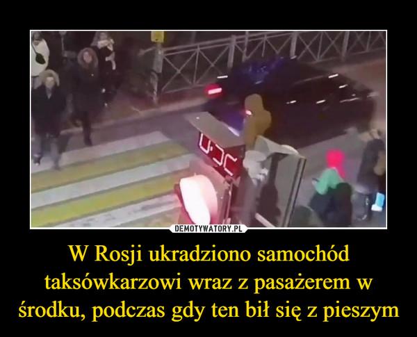 W Rosji ukradziono samochód taksówkarzowi wraz z pasażerem w środku, podczas gdy ten bił się z pieszym –