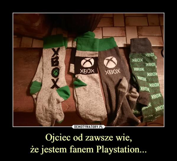 Ojciec od zawsze wie,że jestem fanem Playstation... –