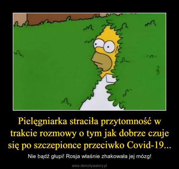 Pielęgniarka straciła przytomność w trakcie rozmowy o tym jak dobrze czuje się po szczepionce przeciwko Covid-19... – Nie bądź głupi! Rosja właśnie zhakowała jej mózg!