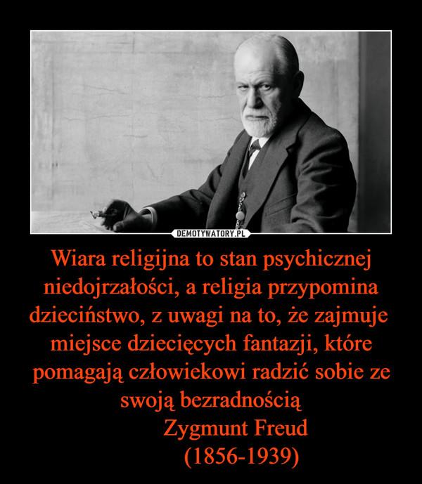 Wiara religijna to stan psychicznej niedojrzałości, a religia przypomina dzieciństwo, z uwagi na to, że zajmuje  miejsce dziecięcych fantazji, które pomagają człowiekowi radzić sobie ze swoją bezradnością         Zygmunt Freud           (1856-1939) –