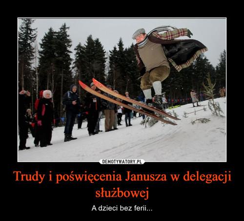 Trudy i poświęcenia Janusza w delegacji służbowej