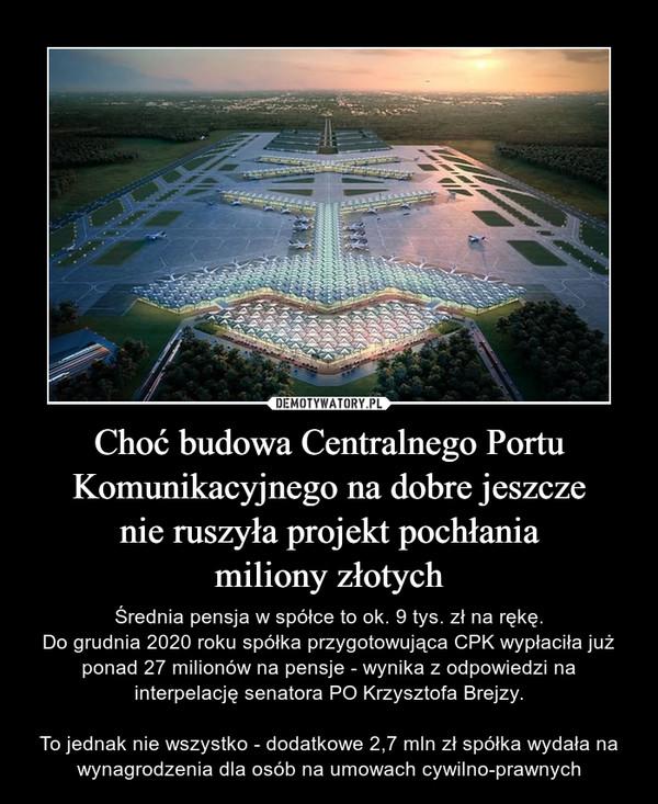 Choć budowa Centralnego Portu Komunikacyjnego na dobre jeszczenie ruszyła projekt pochłaniamiliony złotych – Średnia pensja w spółce to ok. 9 tys. zł na rękę.Do grudnia 2020 roku spółka przygotowująca CPK wypłaciła już ponad 27 milionów na pensje - wynika z odpowiedzi na interpelację senatora PO Krzysztofa Brejzy.To jednak nie wszystko - dodatkowe 2,7 mln zł spółka wydała na wynagrodzenia dla osób na umowach cywilno-prawnych
