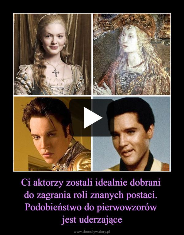 Ci aktorzy zostali idealnie dobrani do zagrania roli znanych postaci. Podobieństwo do pierwowzorów jest uderzające –