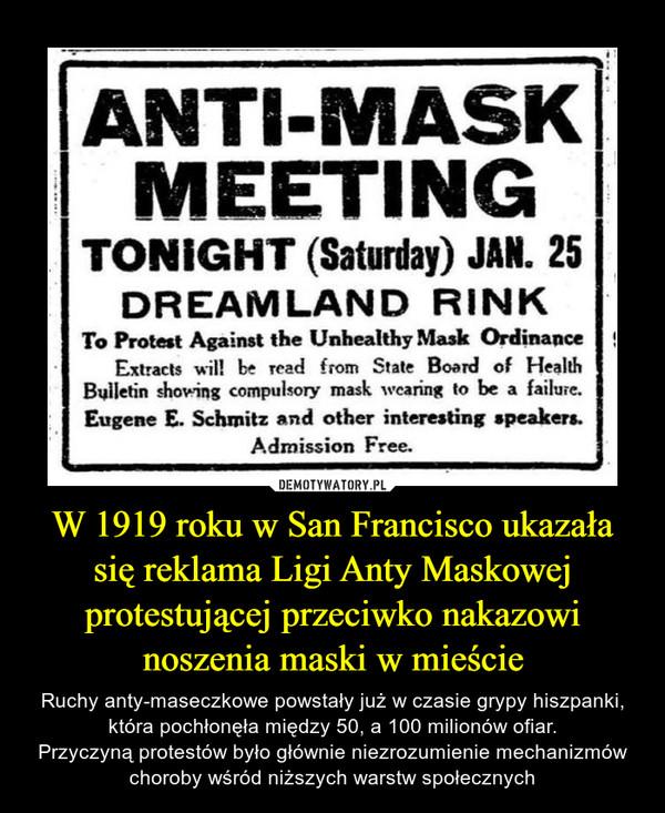 W 1919 roku w San Francisco ukazała się reklama Ligi Anty Maskowej protestującej przeciwko nakazowi noszenia maski w mieście – Ruchy anty-maseczkowe powstały już w czasie grypy hiszpanki, która pochłonęła między 50, a 100 milionów ofiar.Przyczyną protestów było głównie niezrozumienie mechanizmów choroby wśród niższych warstw społecznych