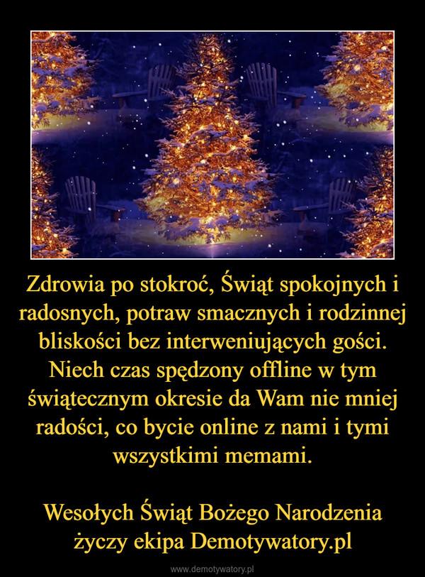 Zdrowia po stokroć, Świąt spokojnych i radosnych, potraw smacznych i rodzinnej bliskości bez interweniujących gości. Niech czas spędzony offline w tym świątecznym okresie da Wam nie mniej radości, co bycie online z nami i tymi wszystkimi memami.Wesołych Świąt Bożego Narodzenia życzy ekipa Demotywatory.pl –