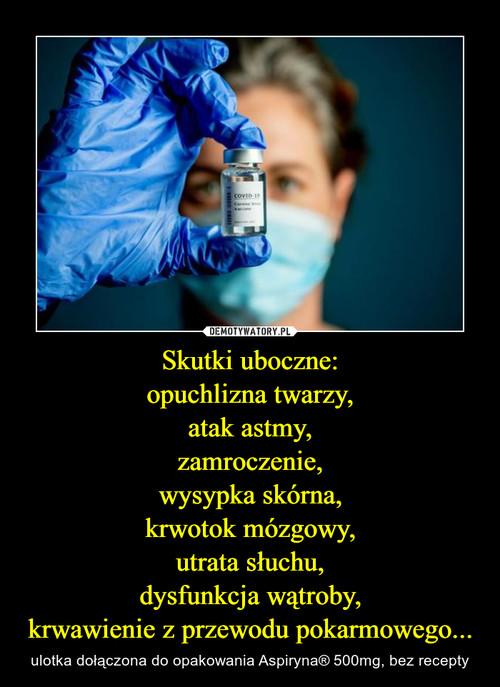 Skutki uboczne: opuchlizna twarzy, atak astmy, zamroczenie, wysypka skórna, krwotok mózgowy, utrata słuchu, dysfunkcja wątroby, krwawienie z przewodu pokarmowego...