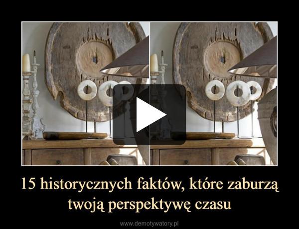 15 historycznych faktów, które zaburzą twoją perspektywę czasu –