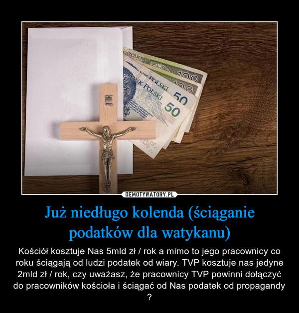 Już niedługo kolenda (ściąganie podatków dla watykanu) – Kościół kosztuje Nas 5mld zł / rok a mimo to jego pracownicy co roku ściągają od ludzi podatek od wiary. TVP kosztuje nas jedyne 2mld zł / rok, czy uważasz, że pracownicy TVP powinni dołączyć do pracowników kościoła i ściągać od Nas podatek od propagandy ?