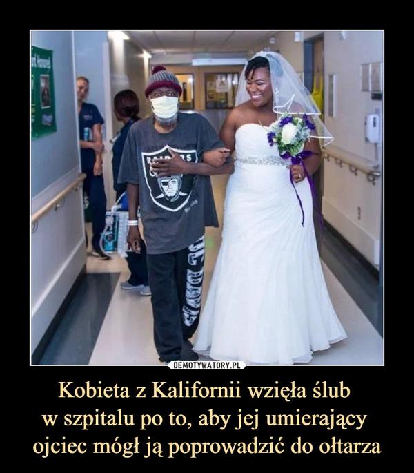 Kobieta z Kalifornii wzięła ślub w szpitalu po to, aby jej umierający ojciec mógł ją poprowadzić do ołtarza –