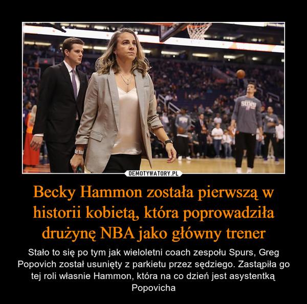 Becky Hammon została pierwszą w historii kobietą, która poprowadziła drużynę NBA jako główny trener – Stało to się po tym jak wieloletni coach zespołu Spurs, Greg Popovich został usunięty z parkietu przez sędziego. Zastąpiła go tej roli własnie Hammon, która na co dzień jest asystentką Popovicha