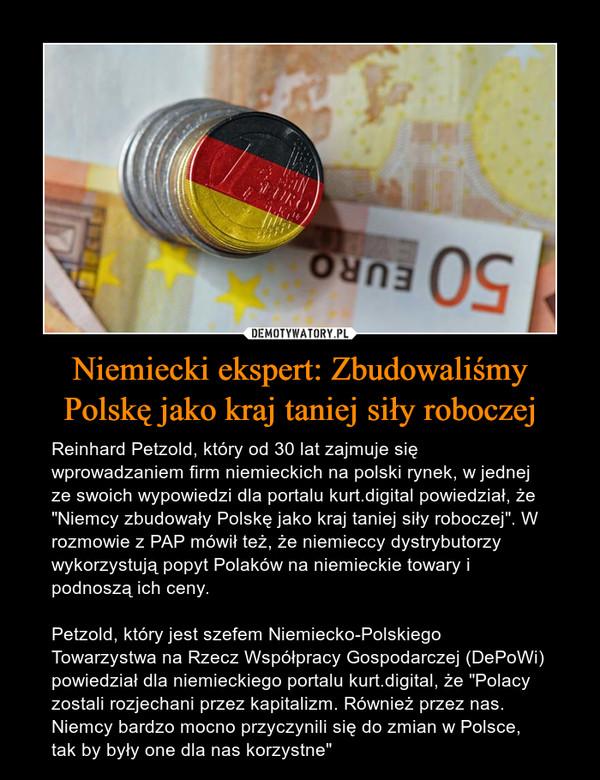 """Niemiecki ekspert: Zbudowaliśmy Polskę jako kraj taniej siły roboczej – Reinhard Petzold, który od 30 lat zajmuje się wprowadzaniem firm niemieckich na polski rynek, w jednej ze swoich wypowiedzi dla portalu kurt.digital powiedział, że """"Niemcy zbudowały Polskę jako kraj taniej siły roboczej"""". W rozmowie z PAP mówił też, że niemieccy dystrybutorzy wykorzystują popyt Polaków na niemieckie towary i podnoszą ich ceny.Petzold, który jest szefem Niemiecko-Polskiego Towarzystwa na Rzecz Współpracy Gospodarczej (DePoWi) powiedział dla niemieckiego portalu kurt.digital, że """"Polacy zostali rozjechani przez kapitalizm. Również przez nas. Niemcy bardzo mocno przyczynili się do zmian w Polsce, tak by były one dla nas korzystne"""""""