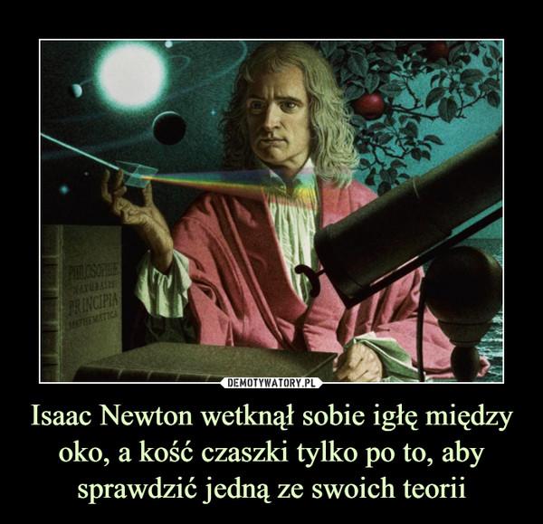 Isaac Newton wetknął sobie igłę między oko, a kość czaszki tylko po to, aby sprawdzić jedną ze swoich teorii –
