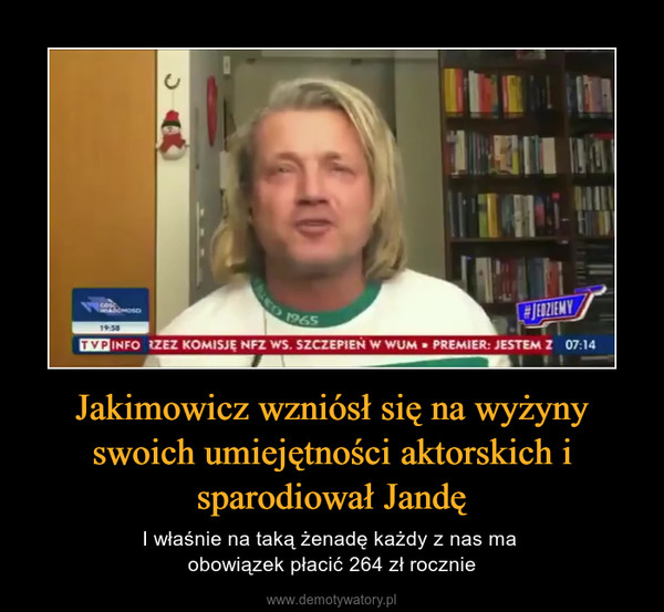 Jakimowicz wzniósł się na wyżyny swoich umiejętności aktorskich i sparodiował Jandę – I właśnie na taką żenadę każdy z nas ma obowiązek płacić 264 zł rocznie