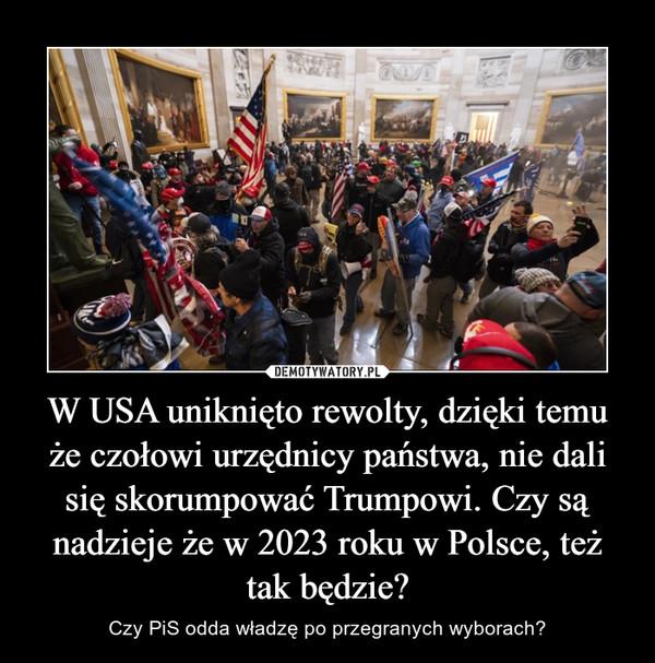 W USA uniknięto rewolty, dzięki temu że czołowi urzędnicy państwa, nie dali się skorumpować Trumpowi. Czy są nadzieje że w 2023 roku w Polsce, też tak będzie? – Czy PiS odda władzę po przegranych wyborach?