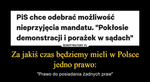 Za jakiś czas będziemy mieli w Polsce jedno prawo: