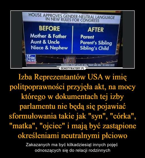 """Izba Reprezentantów USA w imię politpoprawności przyjęła akt, na mocy którego w dokumentach tej izby parlamentu nie będą się pojawiać sformułowania takie jak """"syn"""", """"córka"""", """"matka"""", """"ojciec"""" i mają być zastąpione określeniami neutralnymi płciowo"""
