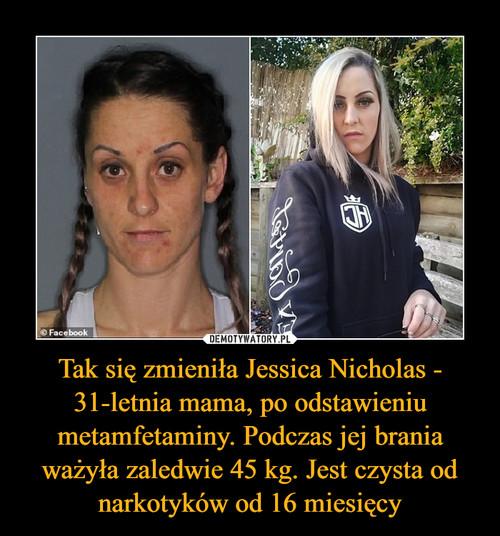 Tak się zmieniła Jessica Nicholas - 31-letnia mama, po odstawieniu metamfetaminy. Podczas jej brania ważyła zaledwie 45 kg. Jest czysta od narkotyków od 16 miesięcy
