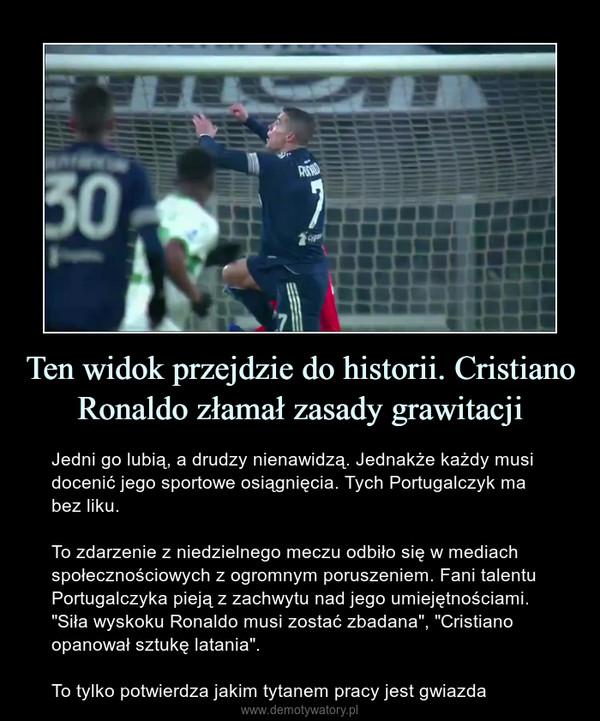 """Ten widok przejdzie do historii. Cristiano Ronaldo złamał zasady grawitacji – Jedni go lubią, a drudzy nienawidzą. Jednakże każdy musi docenić jego sportowe osiągnięcia. Tych Portugalczyk ma bez liku.To zdarzenie z niedzielnego meczu odbiło się w mediach społecznościowych z ogromnym poruszeniem. Fani talentu Portugalczyka pieją z zachwytu nad jego umiejętnościami. """"Siła wyskoku Ronaldo musi zostać zbadana"""", """"Cristiano opanował sztukę latania"""".To tylko potwierdza jakim tytanem pracy jest gwiazda"""