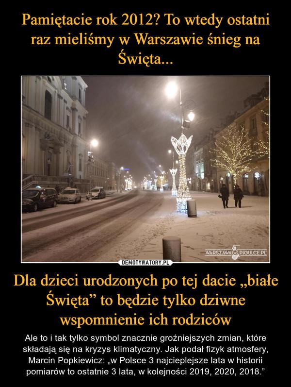 """Dla dzieci urodzonych po tej dacie """"białe Święta"""" to będzie tylko dziwne wspomnienie ich rodziców – Ale to i tak tylko symbol znacznie groźniejszych zmian, które składają się na kryzys klimatyczny. Jak podał fizyk atmosfery, Marcin Popkiewicz: """"w Polsce 3 najcieplejsze lata w historii pomiarów to ostatnie 3 lata, w kolejności 2019, 2020, 2018."""""""
