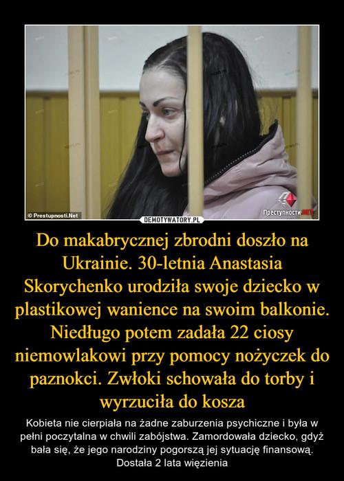 Do makabrycznej zbrodni doszło na Ukrainie. 30-letnia Anastasia Skorychenko urodziła swoje dziecko w plastikowej wanience na swoim balkonie. Niedługo potem zadała 22 ciosy niemowlakowi przy pomocy nożyczek do paznokci. Zwłoki schowała do torby i wyrzuciła do kosza