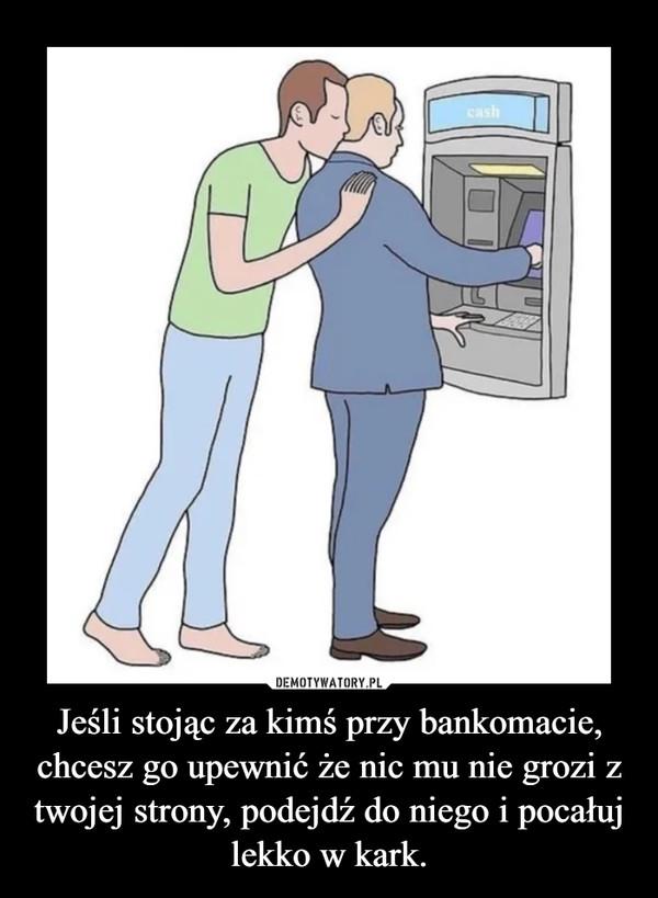 Jeśli stojąc za kimś przy bankomacie, chcesz go upewnić że nic mu nie grozi z twojej strony, podejdź do niego i pocałuj lekko w kark. –