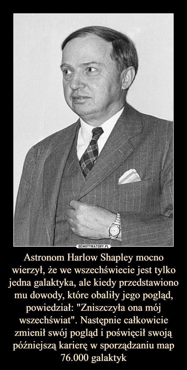"""Astronom Harlow Shapley mocno wierzył, że we wszechświecie jest tylko jedna galaktyka, ale kiedy przedstawiono mu dowody, które obaliły jego pogląd, powiedział: """"Zniszczyła ona mój wszechświat"""". Następnie całkowicie zmienił swój pogląd i poświęcił swoją późniejszą karierę w sporządzaniu map 76.000 galaktyk"""