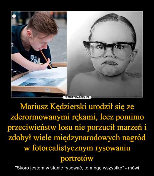 Mariusz Kędzierski urodził się ze zderormowanymi rękami, lecz pomimo przeciwieństw losu nie porzucił marzeń i zdobył wiele międzynarodowych nagród w fotorealistycznym rysowaniu portretów