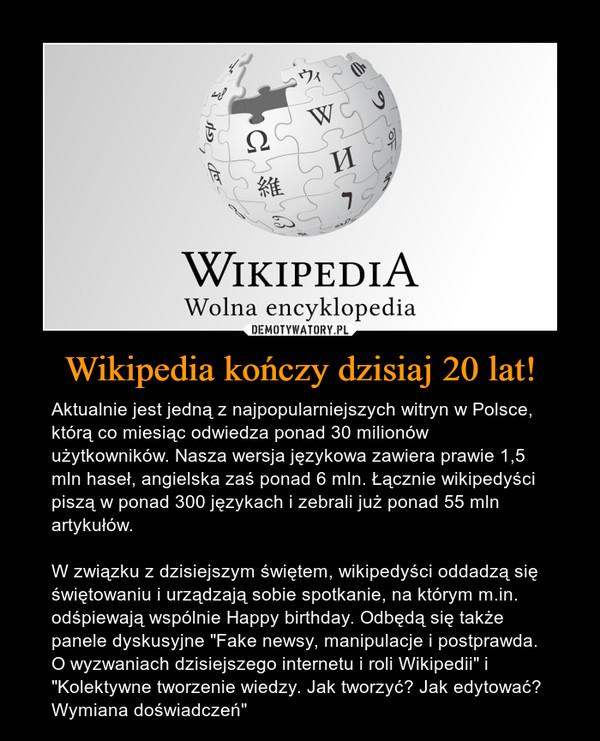 """Wikipedia kończy dzisiaj 20 lat! – Aktualnie jest jedną z najpopularniejszych witryn w Polsce, którą co miesiąc odwiedza ponad 30 milionów użytkowników. Nasza wersja językowa zawiera prawie 1,5 mln haseł, angielska zaś ponad 6 mln. Łącznie wikipedyści piszą w ponad 300 językach i zebrali już ponad 55 mln artykułów.W związku z dzisiejszym świętem, wikipedyści oddadzą się świętowaniu i urządzają sobie spotkanie, na którym m.in. odśpiewają wspólnie Happy birthday. Odbędą się także panele dyskusyjne """"Fake newsy, manipulacje i postprawda. O wyzwaniach dzisiejszego internetu i roli Wikipedii"""" i """"Kolektywne tworzenie wiedzy. Jak tworzyć? Jak edytować? Wymiana doświadczeń"""""""
