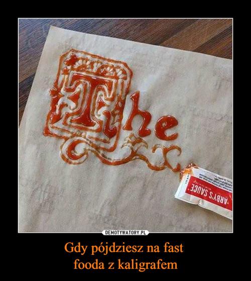 Gdy pójdziesz na fast  fooda z kaligrafem