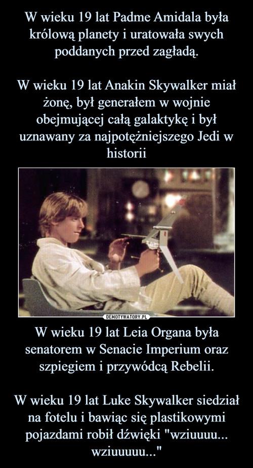 """W wieku 19 lat Padme Amidala była królową planety i uratowała swych poddanych przed zagładą.  W wieku 19 lat Anakin Skywalker miał żonę, był generałem w wojnie obejmującej całą galaktykę i był uznawany za najpotężniejszego Jedi w historii W wieku 19 lat Leia Organa była senatorem w Senacie Imperium oraz szpiegiem i przywódcą Rebelii.  W wieku 19 lat Luke Skywalker siedział na fotelu i bawiąc się plastikowymi pojazdami robił dźwięki """"wziuuuu... wziuuuuu..."""""""