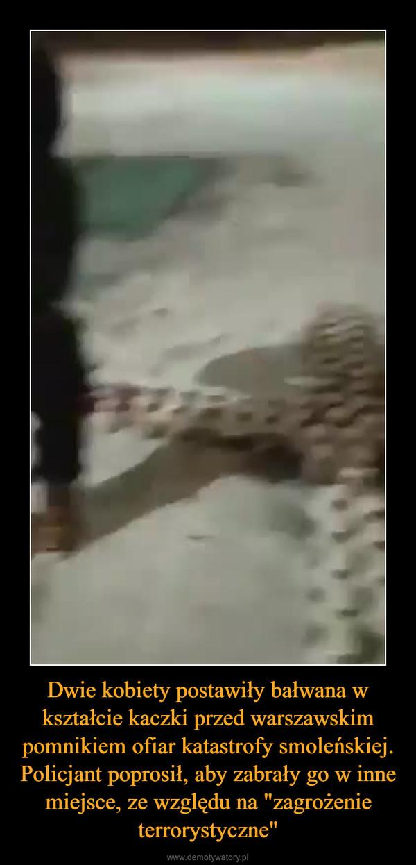 """Dwie kobiety postawiły bałwana w kształcie kaczki przed warszawskim pomnikiem ofiar katastrofy smoleńskiej. Policjant poprosił, aby zabrały go w inne miejsce, ze względu na """"zagrożenie terrorystyczne"""" –"""