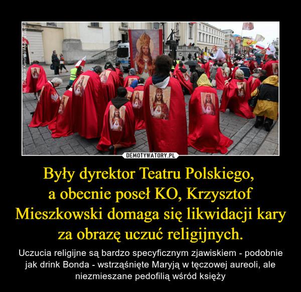 Były dyrektor Teatru Polskiego, a obecnie poseł KO, Krzysztof Mieszkowski domaga się likwidacji kary za obrazę uczuć religijnych. – Uczucia religijne są bardzo specyficznym zjawiskiem - podobnie jak drink Bonda - wstrząśnięte Maryją w tęczowej aureoli, ale niezmieszane pedofilią wśród księży