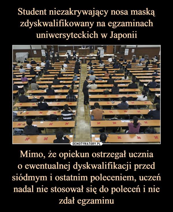 Mimo, że opiekun ostrzegał uczniao ewentualnej dyskwalifikacji przed siódmym i ostatnim poleceniem, uczeń nadal nie stosował się do poleceń i nie zdał egzaminu –
