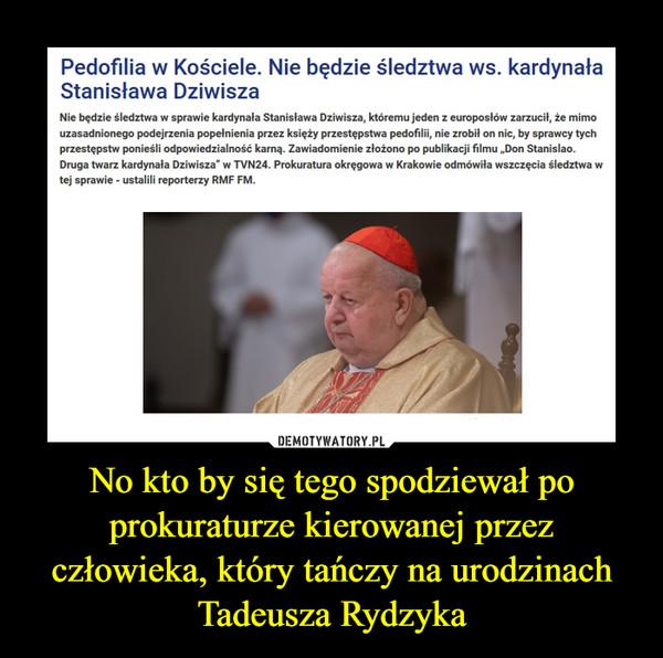 """No kto by się tego spodziewał po prokuraturze kierowanej przez człowieka, który tańczy na urodzinach Tadeusza Rydzyka –  Pedofilia w Kościele. Nie będzie śledztwa ws. kardynała Stanisława Dziwisza Nie będzie śledztwa w sprawie kardynała Stanisława Dziwisza, któremu jeden z europosłów zarzucił, że mimo uzasadnionego podejrzenia popełnienia przez księży przestępstwa pedofilii, nie zrobił on nic, by sprawcy tych przestępstw ponieśli odpowiedzialność karną. Zawiadomienie złożono po publikacji filmu """"Don Stanislao. Druga twarz kardynała Dziwisza"""" w TVN24. Prokuratura okręgowa w Krakowie odmówiła wszczęcia śledztwa w tej sprawie - ustalili reporterzy RMF FM."""