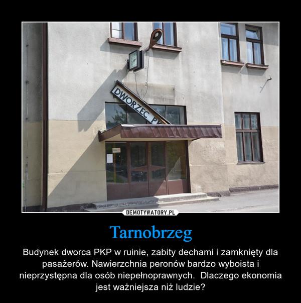 Tarnobrzeg – Budynek dworca PKP w ruinie, zabity dechami i zamknięty dla pasażerów. Nawierzchnia peronów bardzo wyboista i nieprzystępna dla osób niepełnoprawnych.  Dlaczego ekonomia jest ważniejsza niż ludzie?
