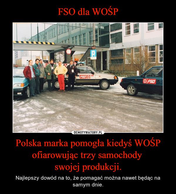 Polska marka pomogła kiedyś WOŚP ofiarowując trzy samochody swojej produkcji. – Najlepszy dowód na to, że pomagać można nawet będąc na samym dnie.